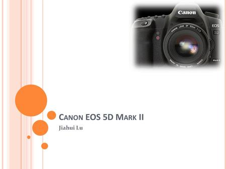 C ANON EOS 5D M ARK II Jiahui Lu. General Information Can record sound and moving video as well as still photographs Displaying images on a screen immediately.