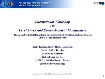 (Workshop on Level 2 PSA and Severe Accident Management, March 2004 ) 1 International Workshop On Level 2 PSA and Severe Accident Management Hosted by: