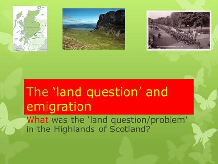 The 'land question' and emigration What was the 'land question/problem' in the Highlands of Scotland?