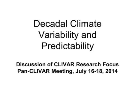 Decadal Climate Variability and Predictability Discussion of CLIVAR Research Focus Pan-CLIVAR Meeting, July 16-18, 2014.