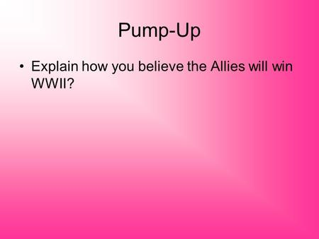 Pump-Up Explain how you believe the Allies will win WWII?