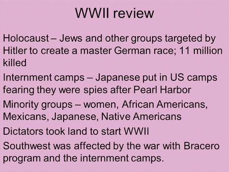 WWII review Holocaust – Jews and other groups targeted by Hitler to create a master German race; 11 million killed Internment camps – Japanese put in US.