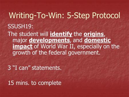 Writing-To-Win: 5-Step Protocol SSUSH19: The student will identify the origins, major developments, and domestic impact of World War II, especially on.