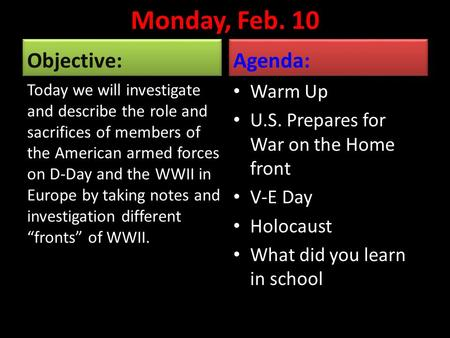 Monday, Feb. 10 Objective: Today we will investigate and describe the role and sacrifices of members of the American armed forces on D-Day and the WWII.