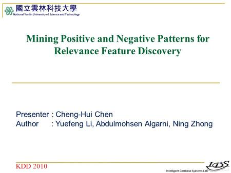 Intelligent Database Systems Lab 國立雲林科技大學 National Yunlin University of Science and Technology 1 Mining Positive and Negative Patterns for Relevance Feature.