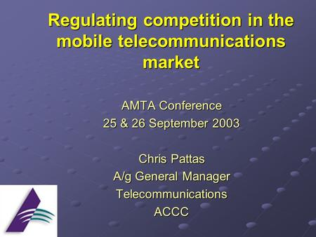 Regulating competition in the mobile telecommunications market AMTA Conference 25 & 26 September 2003 Chris Pattas A/g General Manager TelecommunicationsACCC.