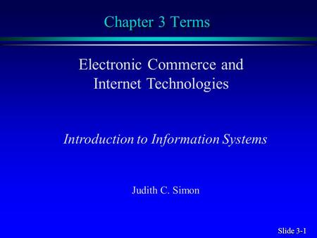 Slide 3-1 Chapter 3 Terms Electronic Commerce and Internet Technologies Introduction to Information Systems Judith C. Simon.