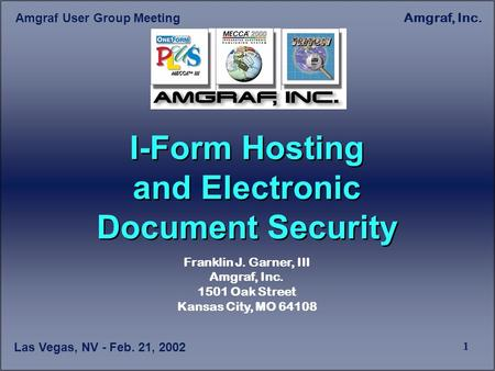 Las Vegas, NV - Feb. 21, 2002 Amgraf User Group Meeting Amgraf, Inc. 1 I-Form Hosting and Electronic Document Security Franklin J. Garner, III Amgraf,