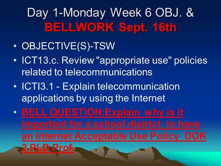 Day 1-Monday Week 6 OBJ. & BELLWORK Sept. 16th OBJECTIVE(S)-TSW ICT13.c. Review appropriate use policies related to telecommunications ICTI3.1 - Explain.