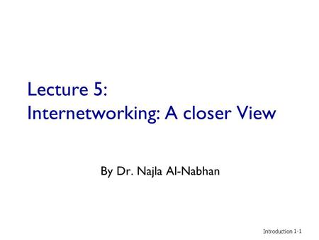 Lecture 5: Internetworking: A closer View By Dr. Najla Al-Nabhan Introduction 1-1.