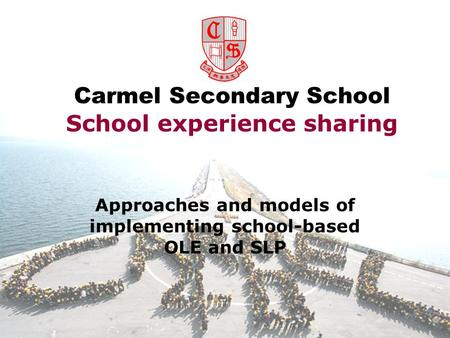 Carmel Secondary School School experience sharing Approaches and models of implementing school-based OLE and SLP.