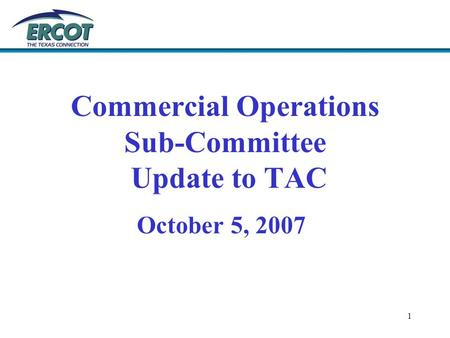 1 Commercial Operations Sub-Committee Update to TAC October 5, 2007.