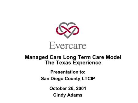 Managed Care Long Term Care Model The Texas Experience Presentation to: San Diego County LTCIP October 26, 2001 Cindy Adams.