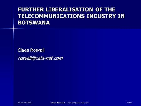 31 January 2005 Claes Rosvall – 1 of 9 FURTHER LIBERALISATION OF THE TELECOMMUNICATIONS INDUSTRY IN BOTSWANA Claes Rosvall