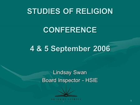 1 STUDIES OF RELIGION CONFERENCE 4 & 5 September 2006 Lindsay Swan Board Inspector - HSIE.