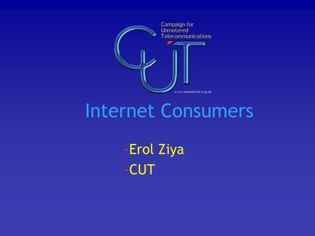 Internet Consumers ·Erol Ziya ·CUT. Overview Why we are different Some examples of the difference CUT as indication of future trends What this means for.