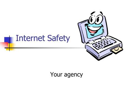 Internet Safety Your agency. Benefits of the Internet Vast quantity of information for various learning styles Text Graphics Sounds Interactive Information.