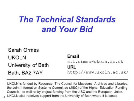 1 The Technical Standards and Your Bid Sarah Ormes UKOLN University of Bath Bath, BA2 7AY UKOLN is funded by Resource: The Council for Museums, Archives.