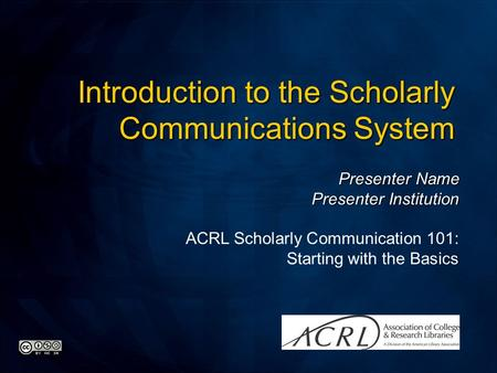 Presenter Name Presenter Institution ACRL Scholarly Communication 101: Starting with the Basics Introduction to the Scholarly Communications System.