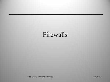 CSC 382: Computer SecuritySlide #1 Firewalls. CSC 382: Computer SecuritySlide #2 Single Host Firewall Simplest type of firewall—one host acts as a gateway.