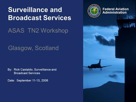 Federal Aviation Administration Surveillance and Broadcast Services By: Date: September 11-13, 2006 Rick Castaldo, Surveillance and Broadcast Services.
