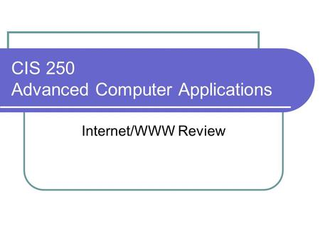 CIS 250 Advanced Computer Applications Internet/WWW Review.