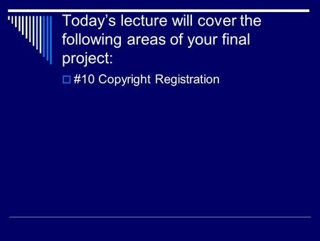 Today's lecture will cover the following areas of your final project:  #10 Copyright Registration.