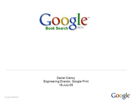 Google Confidential Daniel Clancy Engineering Director, Google Print 18-July-05.
