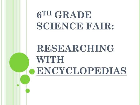 6 TH GRADE SCIENCE FAIR: RESEARCHING WITH ENCYCLOPEDIAS.