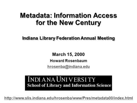 March 15, 2000 Howard Rosenbaum Metadata: Information Access for the New Century Indiana Library Federation Annual Meeting Metadata: