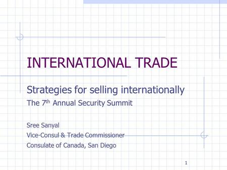 1 INTERNATIONAL TRADE Strategies for selling internationally The 7 th Annual Security Summit Sree Sanyal Vice-Consul & Trade Commissioner Consulate of.
