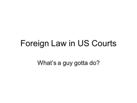 Foreign Law in US Courts What's a guy gotta do?. Foreign law rears its head Choice of law –Policy: foreign parties, expectations, location dictate use.