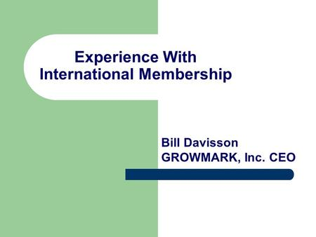 Experience With International Membership Bill Davisson GROWMARK, Inc. CEO.