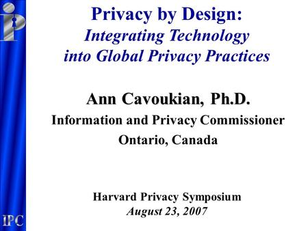 Ann Cavoukian, Ph.D. Information and Privacy Commissioner Ontario, Canada Privacy by Design: Integrating Technology into Global Privacy Practices Harvard.