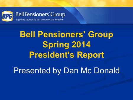 Bell Pensioners' Group Spring 2014 President's Report Presented by Dan Mc Donald.