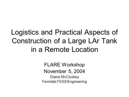 Logistics and Practical Aspects of Construction of a Large LAr Tank in a Remote Location FLARE Workshop November 5, 2004 Elaine McCluskey Fermilab FESS/Engineering.