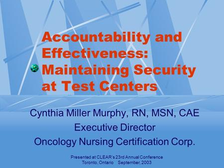 Presented at CLEAR's 23rd Annual Conference Toronto, Ontario September, 2003 Accountability and Effectiveness: Maintaining Security at Test Centers Cynthia.