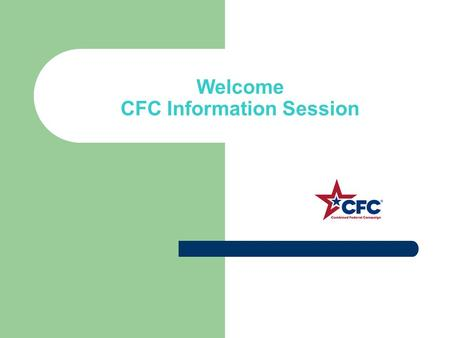 Welcome CFC Information Session. What is the CFC Federal Employees' annual workplace fundraising drive for charity Planned, organized and implemented.