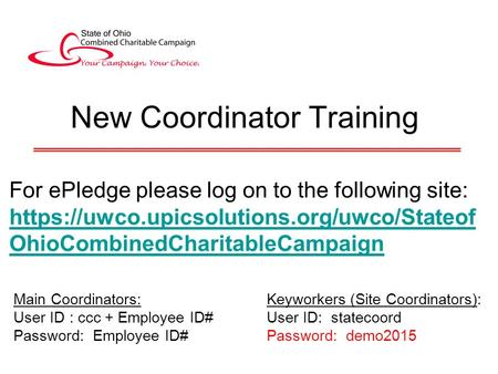 New Coordinator Training For ePledge please log on to the following site: https://uwco.upicsolutions.org/uwco/Stateof OhioCombinedCharitableCampaign Main.