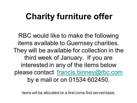 RBC would like to make the following items available to Guernsey charities. They will be available for collection in the third week of January. If you.