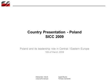 Country Presentation - Poland SICC 2009 Poland and its leadership role in Central / Eastern Europe 19th of March, 2009 Aleksander Jóźwik Justyna Kowalczyk.
