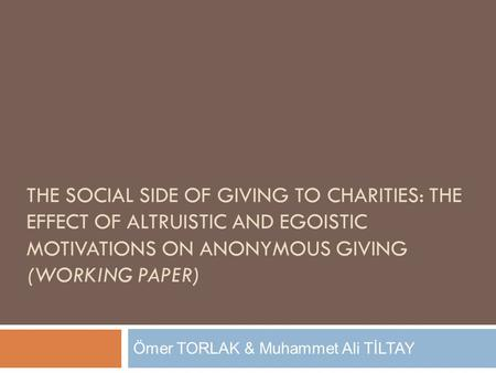 THE SOCIAL SIDE OF GIVING TO CHARITIES: THE EFFECT OF ALTRUISTIC AND EGOISTIC MOTIVATIONS ON ANONYMOUS GIVING (WORKING PAPER) Ömer TORLAK & Muhammet Ali.