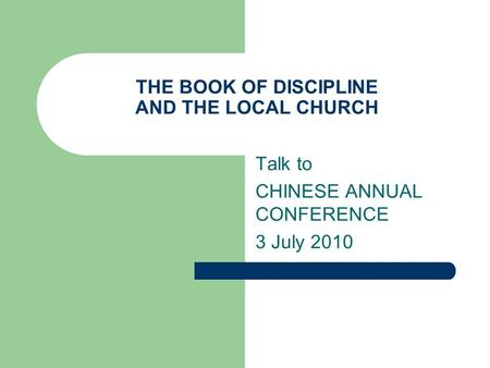 THE BOOK OF DISCIPLINE AND THE LOCAL CHURCH Talk to CHINESE ANNUAL CONFERENCE 3 July 2010.