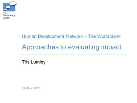 Human Development Network – The World Bank Approaches to evaluating impact Tris Lumley 31 March 2010.
