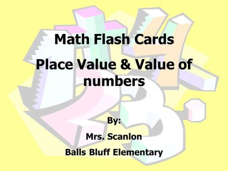Math Flash Cards Place Value & Value of numbers By: Mrs. Scanlon Balls Bluff Elementary.