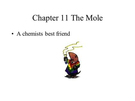 Chapter 11 The Mole A chemists best friend  Counting units in groups is common  Dozen  Case  Gross  Mole - a particular number of atoms, ions, molecules.