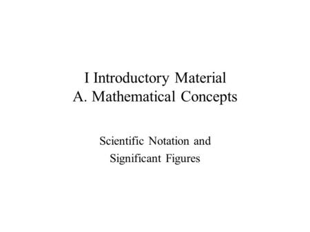 I Introductory Material A. Mathematical Concepts Scientific Notation and Significant Figures.