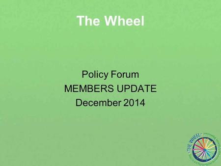 The Wheel Policy Forum MEMBERS UPDATE December 2014.