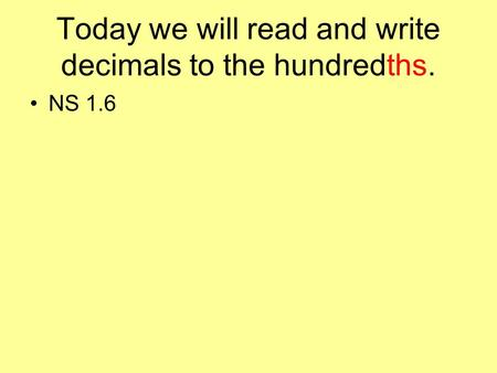 Today we will read and write decimals to the hundredths. NS 1.6.
