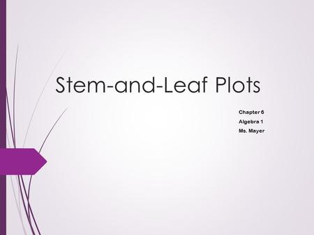 Stem-and-Leaf Plots Chapter 6 Algebra 1 Ms. Mayer.